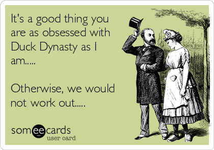 It's a good thing you are as obsessed with Duck Dynasty as I am.....  Otherwise, we would not work out.....
