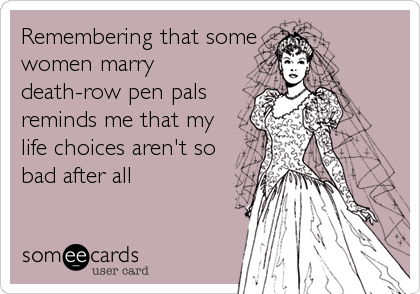 Remembering that some women marry death-row pen pals reminds me that my life choices aren't so bad after all