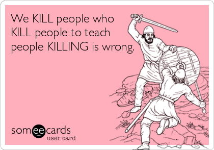 We KILL people who KILL people to teach people KILLING is wrong.