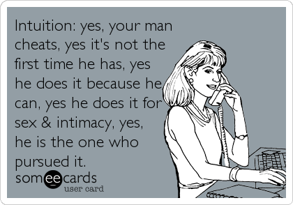 Intuition: yes, your man cheats, yes it's not the first time he has, yes he does it because he can, yes he does it for sex & intimacy%