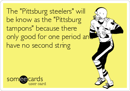 "The ""Pittsburg steelers"" will be know as the ""Pittsburg tampons"" because there only good for one period and have no second string"