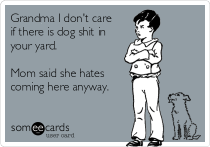 Grandma I don't care if there is dog shit in your yard.   Mom said she hates coming here anyway.