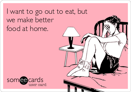 I want to go out to eat, but we make better food at home.