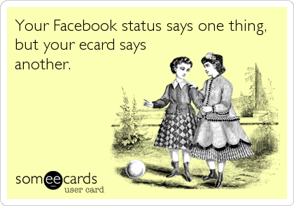 Your Facebook status says one thing, but your ecard says another.