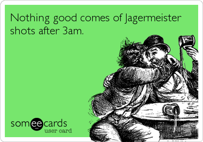 Nothing good comes of Jagermeister shots after 3am.