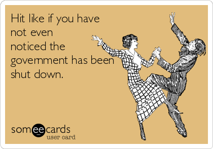 Hit like if you have not even noticed the government has been shut down.