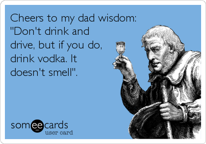 "Cheers to my dad wisdom: ""Don't drink and drive, but if you do, drink vodka. It doesn't smell""."