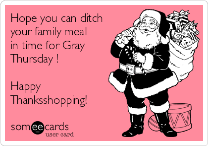 Hope you can ditch your family meal in time for Gray Thursday !  Happy Thanksshopping!
