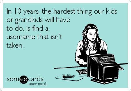 In 10 years, the hardest thing our kids or grandkids will have to do, is find a username that isn't taken.