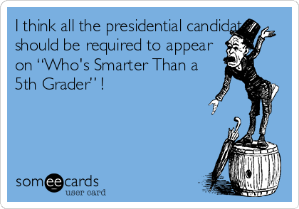 """I think all the presidential candidates should be required to appear on """"Who's Smarter Than a 5th Grader"""" !"""