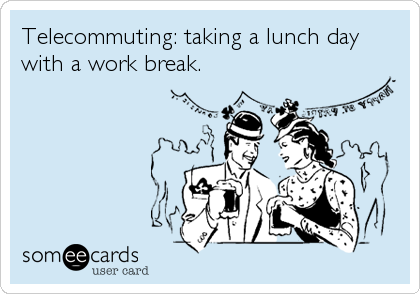Telecommuting: taking a lunch day with a work break.