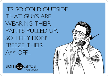 ITS SO COLD OUTSIDE.  THAT GUYS ARE WEARING THEIR  PANTS PULLED UP.    SO THEY DON'T FREEZE THEIR A** OFF....