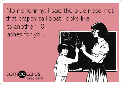 No no Johnny, I said the blue nose, not that crappy sail boat, looks like its another 10 lashes for you.