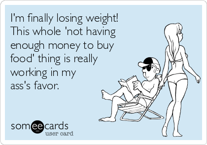 I'm finally losing weight!  This whole 'not having  enough money to buy food' thing is really working in my ass's favor.