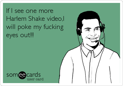 If I see one more Harlem Shake video,I will poke my fucking eyes out!!!