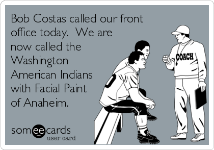 Bob Costas called our front office today.  We are now called the Washington American Indians with Facial Paint of Anaheim.