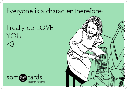 Everyone is a character therefore-  I really do LOVE YOU! <3