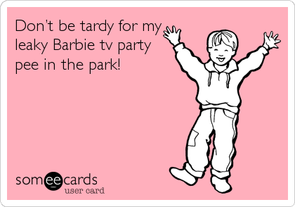 Don't be tardy for my  leaky Barbie tv party pee in the park!
