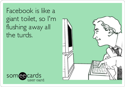 Facebook is like a  giant toilet, so I'm  flushing away all the turds.