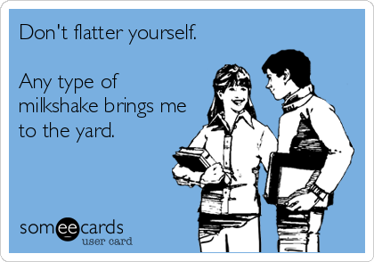 Don't flatter yourself.   Any type of milkshake brings me to the yard.