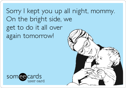 Sorry I kept you up all night, mommy. On the bright side, we get to do it all over again tomorrow!