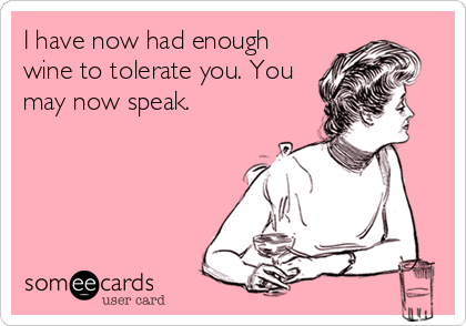 I have now had enough wine to tolerate you. You may now speak.