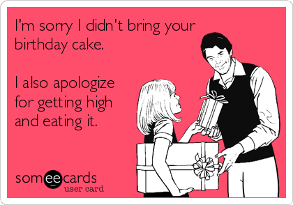 I'm sorry I didn't bring your birthday cake.   I also apologize for getting high and eating it.