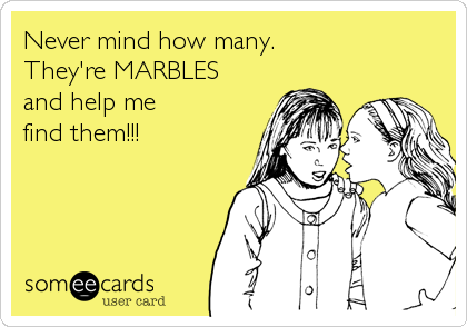 Never mind how many. They're MARBLES and help me find them!!!
