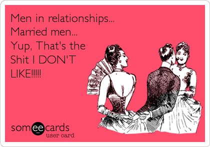 Men in relationships... Married men... Yup, That's the Shit I DON'T LIKE!!!!!