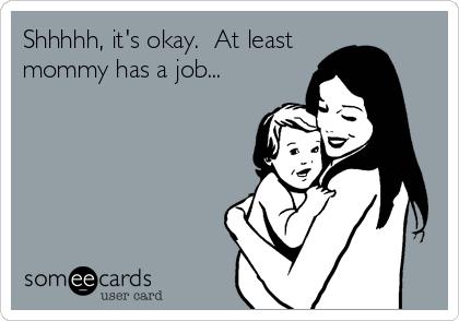 Shhhhh, it's okay.  At least mommy has a job...