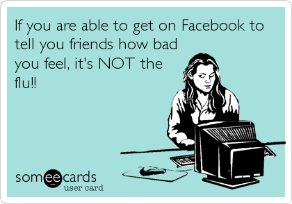 If you are able to get on Facebook to tell you friends how bad you feel, it's NOT the flu!!
