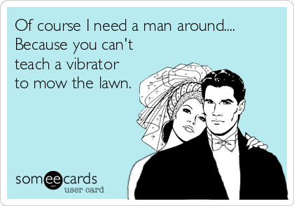 Of course I need a man around.... Because you can't teach a vibrator to mow the lawn.
