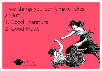 Two things you don't make jokes about:  1. Good Literature 2. Good Music