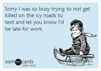 Sorry I was so busy trying to not get killed on the icy roads to text and let you know I'd be late for work.