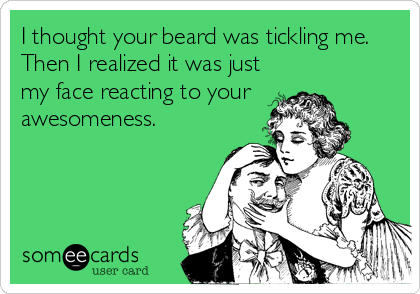 I thought your beard was tickling me.  Then I realized it was just my face reacting to your  awesomeness.