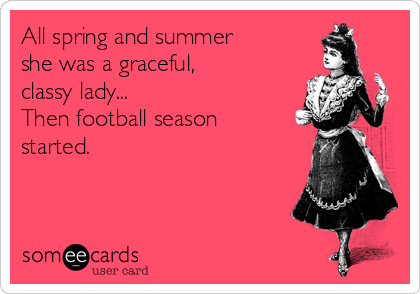 All spring and summer  she was a graceful,  classy lady... Then football season started.