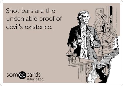 Shot bars are the undeniable proof of devil's existence.