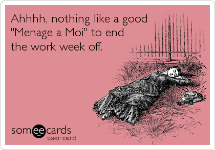 "Ahhhh, nothing like a good   ""Menage a Moi"" to end the work week off."