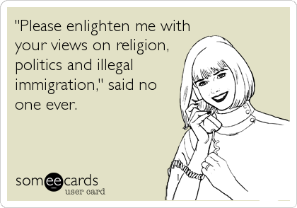 """""""Please enlighten me with your views on religion, politics and illegal immigration,"""" said no one ever."""