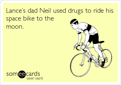 Lance's dad Neil used drugs to ride his space bike to the moon.