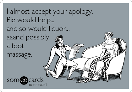 I almost accept your apology.  Pie would help...  and so would liquor... aaand possibly a foot massage.