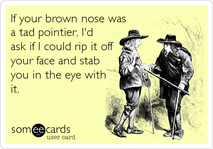 If your brown nose was a tad pointier, I'd ask if I could rip it off your face and stab you in the eye with it.