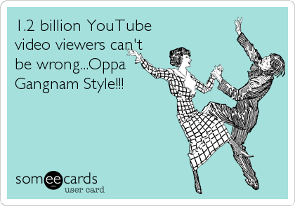1.2 billion YouTube video viewers can't be wrong...Oppa Gangnam Style!!!