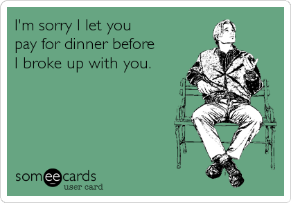 I'm sorry I let you  pay for dinner before  I broke up with you.