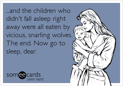 ...and the children who didn't fall asleep right away were all eaten by vicious, snarling wolves. The end. Now go to sleep, dear.