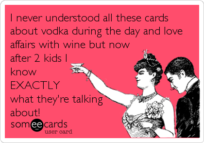I never understood all these cards about vodka during the day and love affairs with wine but now after 2 kids I know EXACTLY  what they'r