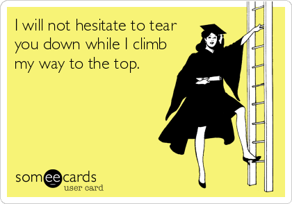 I will not hesitate to tear you down while I climb my way to the top.