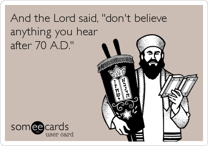 "And the Lord said, ""don't believe anything you hear after 70 A.D."""