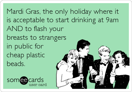Mardi Gras, the only holiday where it  is acceptable to start drinking at 9am AND to flash your breasts to strangers in public for cheap plastic%3