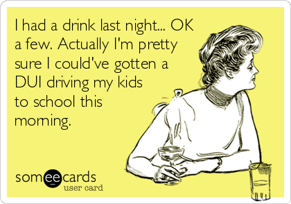 I had a drink last night... OK a few. Actually I'm pretty sure I could've gotten a DUI driving my kids to school this morning.